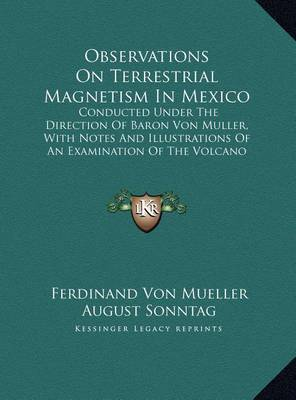 Observations on Terrestrial Magnetism in Mexico: Conducted Under the Direction of Baron Von Muller, with Notes and Illustrations of an Examination of the Volcano Popocatepetl and Its Vicinity (1860) by August Sonntag