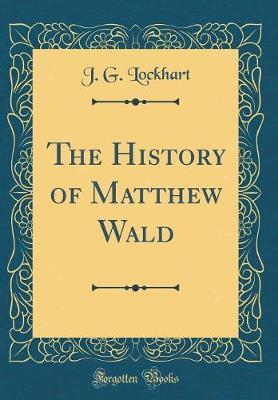 The History of Matthew Wald (Classic Reprint) by J G Lockhart