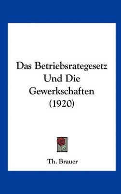 Das Betriebsrategesetz Und Die Gewerkschaften (1920) by Th Brauer image