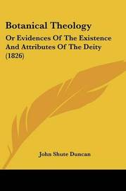 Botanical Theology: Or Evidences Of The Existence And Attributes Of The Deity (1826) by John Shute (Duncan