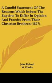 A Candid Statement of the Reasons Which Induce the Baptists to Differ in Opinion and Practice from Their Christian Brethren (1827) by John Ryland