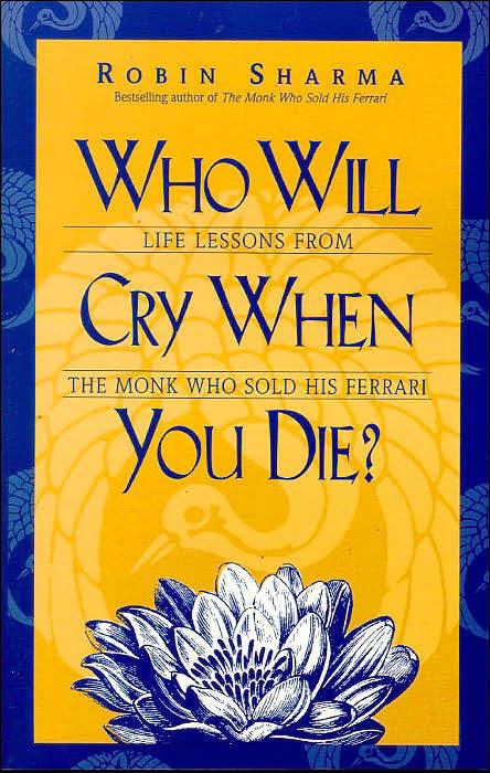 Who Will Cry When You Die?: Life Lessons from the Monk Who Sold His Ferrari by Robin S Sharma