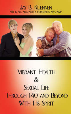 Vibrant Health and Sexual Life Through 140 and Beyond with His Spirit by Jay B. Kuennen