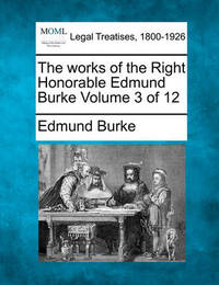 The Works of the Right Honorable Edmund Burke Volume 3 of 12 by Edmund Burke