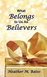 What Belongs to Us as Believers by Heather M Bates