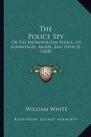 The Police Spy: Or the Metropolitan Police, Its Advantages, Abuses, and Defects (1838) by William White, Jr.