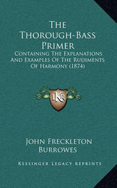The Thorough-Bass Primer: Containing the Explanations and Examples of the Rudiments of Harmony (1874) by John Freckleton Burrowes