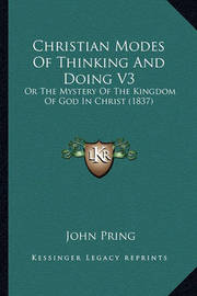 Christian Modes of Thinking and Doing V3: Or the Mystery of the Kingdom of God in Christ (1837) by John Pring