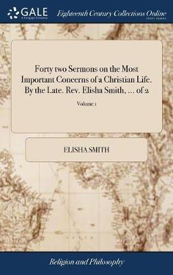 Forty Two Sermons on the Most Important Concerns of a Christian Life. by the Late. Rev. Elisha Smith, ... of 2; Volume 1 by Elisha Smith