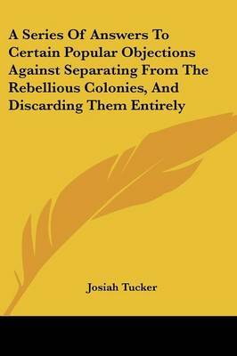 A Series of Answers to Certain Popular Objections Against Separating from the Rebellious Colonies, and Discarding Them Entirely by Josiah Tucker image