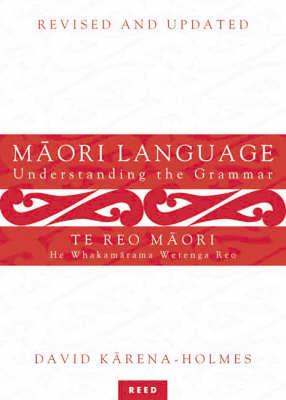 Maori Language/Te Teo Maori: Understanding the Grammar/He Whakamarama Wetenga Reo by David Karena-Holmes