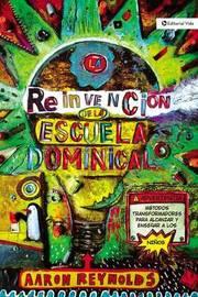 La Reinvencion de La Escuela Dominical: Metodos Transformadores Para Alcanzar y Ensenar a Los Ninos by Aaron Reynolds