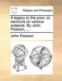 A Legacy to the Poor; Or, Sermons on Various Subjects. by John Pawson, ... by John Pawson