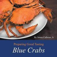 Preparing Good Tasting Blue Crabs by James Calhoun Jr