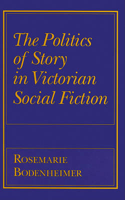 Politics of Story in Victorian Social Fiction by Rosemarie Bodenheimer