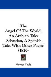 The Angel of the World, an Arabian Tale: Sebastian, a Spanish Tale, with Other Poems (1820) by George Croly image