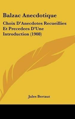 Balzac Anecdotique: Choix D'Anecdotes Recueillies Et Precedees D'Une Introduction (1908) by Jules Bertaut