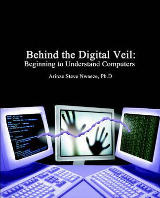 Behind the Digital Veil: Beginning to Understanding Computers by Arinze Steve Nwaeze image