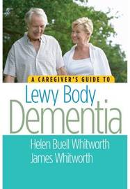 A Caregiver's Guide to Lewy Body Dementia by Helen Buell Whitworth