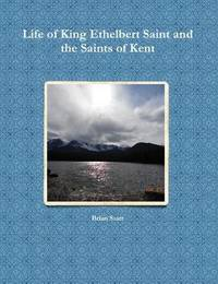 Life of King Ethelbert Saint and the Saints of Kent by Brian Starr