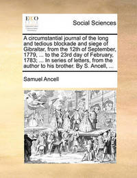A Circumstantial Journal of the Long and Tedious Blockade and Siege of Gibraltar, from the 12th of September, 1779, ... to the 23rd Day of February, 1783; ... in Series of Letters, from the Author to His Brother. by S. Ancell, by Samuel Ancell