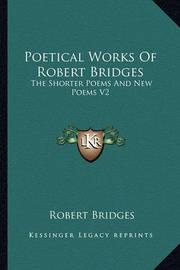 Poetical Works of Robert Bridges: The Shorter Poems and New Poems V2 by Robert Bridges