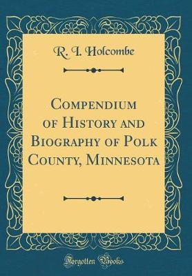 Compendium of History and Biography of Polk County, Minnesota (Classic Reprint) by R I Holcombe