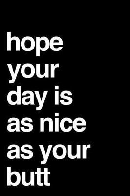 Hope Your Day Is As Nice As Your Butt by Honig Media Press