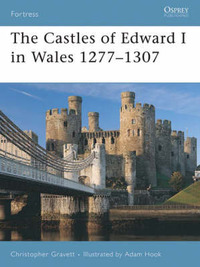 The Castles of Edward I in Wales 1277-1307 by Christopher Gravett