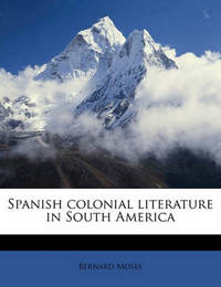 Spanish Colonial Literature in South America by Bernard Moses