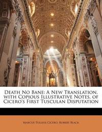 Death No Bane: A New Translation, with Copious Illustrative Notes, of Cicero's First Tusculan Disputation by Marcus Tullius Cicero