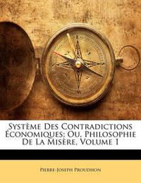 Systeme Des Contradictions Economiques; Ou, Philosophie de La Misere, Volume 1 by Pierre Joseph Proudhon