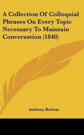 A Collection of Colloquial Phrases on Every Topic Necessary to Maintain Conversation (1840) by Anthony Bolmar