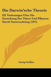 Die Darwin'sche Theorie: Elf Vorlesungen Uber Die Entstehung Der Thiere Und Pflanzen Durch Naturzuchtung (1875) by Georg Seidlitz