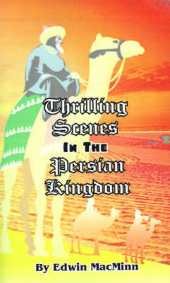 Thrilling Scenes in the Persian Kingdom: The Story of a Scribe by Edwin Macminn