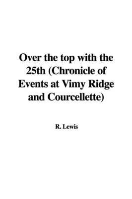 Over the Top with the 25th (Chronicle of Events at Vimy Ridge and Courcellette) by R Lewis
