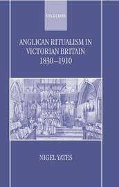 Anglican Ritualism in Victorian Britain 1830-1910 by Nigel Yates