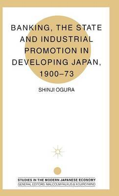 Banking, The State and Industrial Promotion in Developing Japan, 1900-73 by Shinji Ogura
