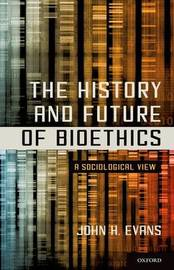 The History and Future of Bioethics by John H. Evans
