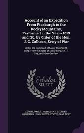 Account of an Expedition from Pittsburgh to the Rocky Mountains, Performed in the Years 1819 and '20, by Order of the Hon. J. C. Calhoun, SEC'y of War by Edwin James