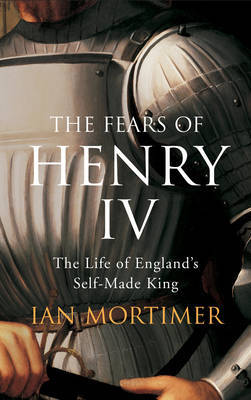Fears of Henry IV: The Life of England's Self-made King by Ian Mortimer image