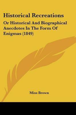 Historical Recreations: Or Historical And Biographical Anecdotes In The Form Of Enigmas (1849) by Miss Brown
