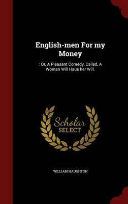 English-Men for My Money by William Haughton
