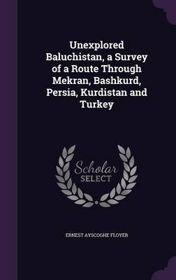 Unexplored Baluchistan, a Survey of a Route Through Mekran, Bashkurd, Persia, Kurdistan and Turkey by Ernest Ayscoghe Floyer