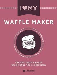 I Love My Waffle Maker by Cooknation