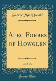 Alec Forbes of Howglen, Vol. 1 of 3 (Classic Reprint) by George Mac Donald image