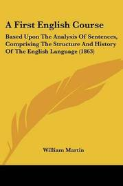 A First English Course: Based Upon The Analysis Of Sentences, Comprising The Structure And History Of The English Language (1863) by William Martin image