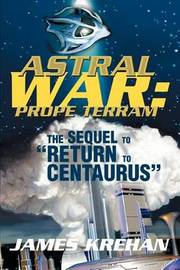 Astral War: Prope Terram: The Sequel to Return to Centaurus by James Krehan image