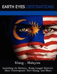 Klang, Malaysia: Including Its History, Kuala Langat District, Shaw Centrepoint, Port Klang, and More by Sam Night