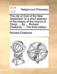 The City of God of the New Testament: Or a Short Abstract of the History of the Church of Christ, ... by ... Richard Challoner, ... the Third Edition. by Richard Challoner